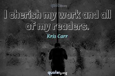 Photo Quote of I cherish my work and all of my readers.
