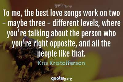 Photo Quote of To me, the best love songs work on two - maybe three - different levels, where you're talking about the person who you're right opposite, and all the people like that.