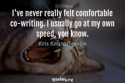 Photo Quote of I've never really felt comfortable co-writing. I usually go at my own speed, you know.