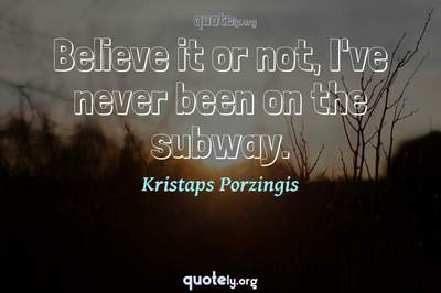 Photo Quote of Believe it or not, I've never been on the subway.