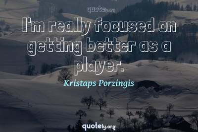 Photo Quote of I'm really focused on getting better as a player.