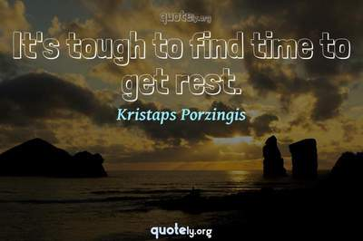 Photo Quote of It's tough to find time to get rest.
