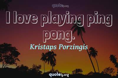 Photo Quote of I love playing ping pong.