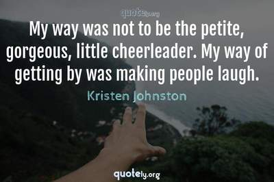 Photo Quote of My way was not to be the petite, gorgeous, little cheerleader. My way of getting by was making people laugh.