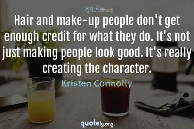 Photo Quote of Hair and make-up people don't get enough credit for what they do. It's not just making people look good. It's really creating the character.