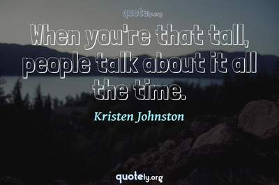 Photo Quote of When you're that tall, people talk about it all the time.