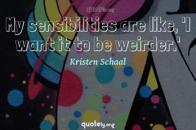 Photo Quote of My sensibilities are like, 'I want it to be weirder.'