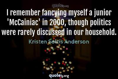 Photo Quote of I remember fancying myself a junior 'McCainiac' in 2000, though politics were rarely discussed in our household.