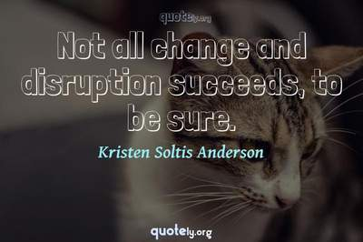 Photo Quote of Not all change and disruption succeeds, to be sure.