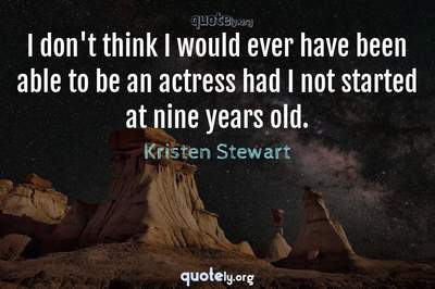 Photo Quote of I don't think I would ever have been able to be an actress had I not started at nine years old.