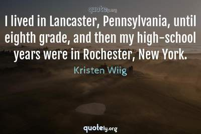 Photo Quote of I lived in Lancaster, Pennsylvania, until eighth grade, and then my high-school years were in Rochester, New York.