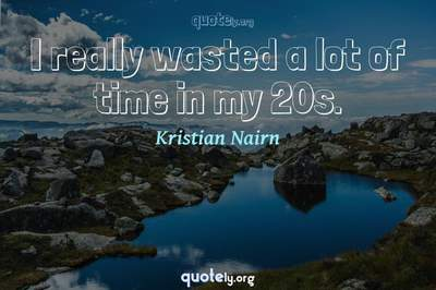Photo Quote of I really wasted a lot of time in my 20s.