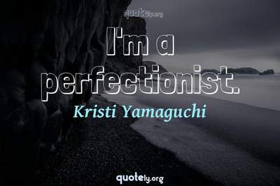 Photo Quote of I'm a perfectionist.