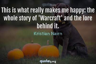 Photo Quote of This is what really makes me happy: the whole story of 'Warcraft' and the lore behind it.
