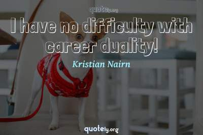 Photo Quote of I have no difficulty with career duality!
