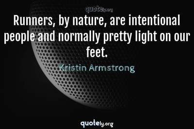 Photo Quote of Runners, by nature, are intentional people and normally pretty light on our feet.