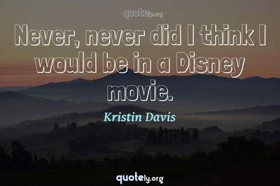 Photo Quote of Never, never did I think I would be in a Disney movie.