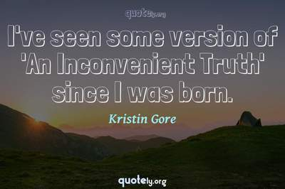 Photo Quote of I've seen some version of 'An Inconvenient Truth' since I was born.