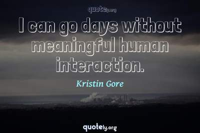 Photo Quote of I can go days without meaningful human interaction.