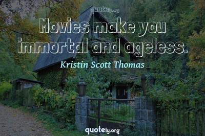 Photo Quote of Movies make you immortal and ageless.