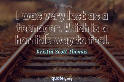 Photo Quote of I was very lost as a teenager. Which is a horrible way to feel.