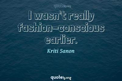 Photo Quote of I wasn't really fashion-conscious earlier.