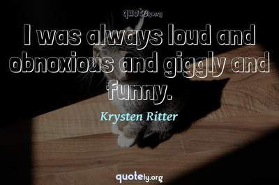 Photo Quote of I was always loud and obnoxious and giggly and funny.