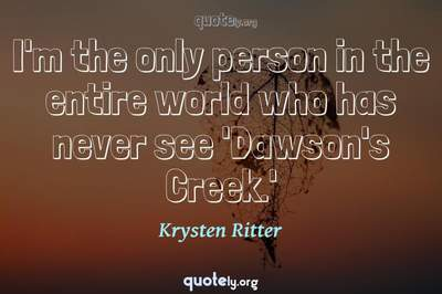 Photo Quote of I'm the only person in the entire world who has never see 'Dawson's Creek.'
