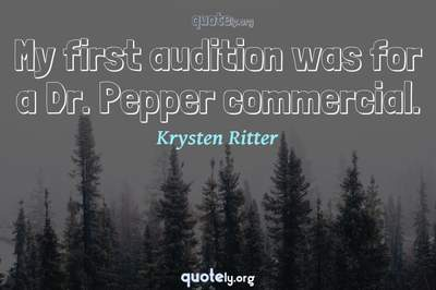 Photo Quote of My first audition was for a Dr. Pepper commercial.