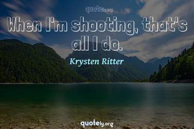 Photo Quote of When I'm shooting, that's all I do.