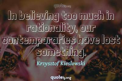 Photo Quote of In believing too much in rationality, our contemporaries have lost something.