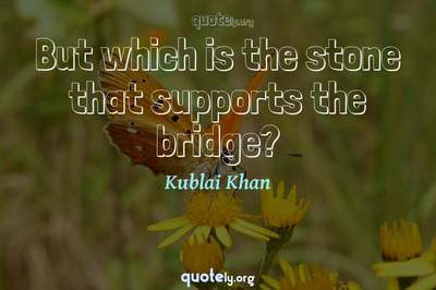 Photo Quote of But which is the stone that supports the bridge?