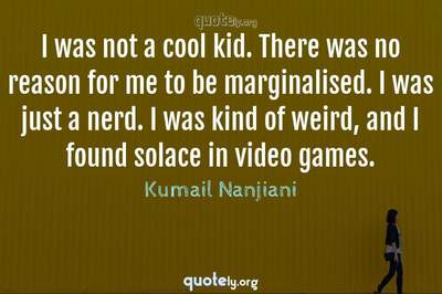 Photo Quote of I was not a cool kid. There was no reason for me to be marginalised. I was just a nerd. I was kind of weird, and I found solace in video games.