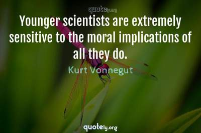 Photo Quote of Younger scientists are extremely sensitive to the moral implications of all they do.
