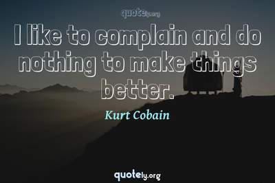 Photo Quote of I like to complain and do nothing to make things better.