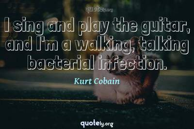 Photo Quote of I sing and play the guitar, and I'm a walking, talking bacterial infection.