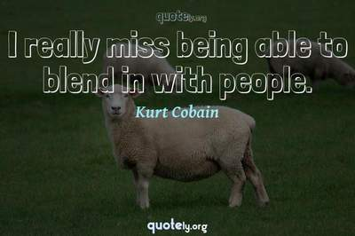 Photo Quote of I really miss being able to blend in with people.