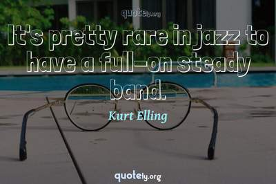 Photo Quote of It's pretty rare in jazz to have a full-on steady band.