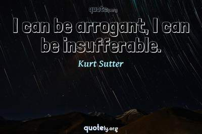 Photo Quote of I can be arrogant, I can be insufferable.
