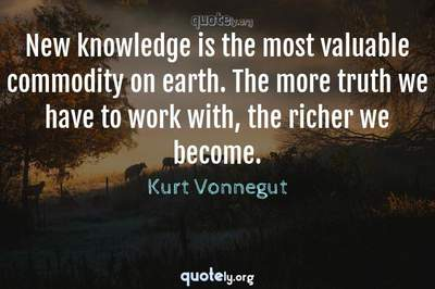 Photo Quote of New knowledge is the most valuable commodity on earth. The more truth we have to work with, the richer we become.