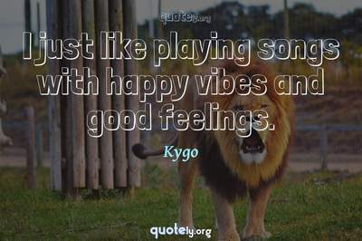 Photo Quote of I just like playing songs with happy vibes and good feelings.