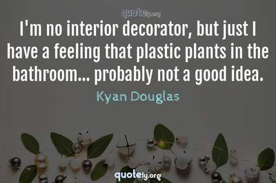 Photo Quote of I'm no interior decorator, but just I have a feeling that plastic plants in the bathroom... probably not a good idea.