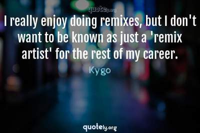 Photo Quote of I really enjoy doing remixes, but I don't want to be known as just a 'remix artist' for the rest of my career.