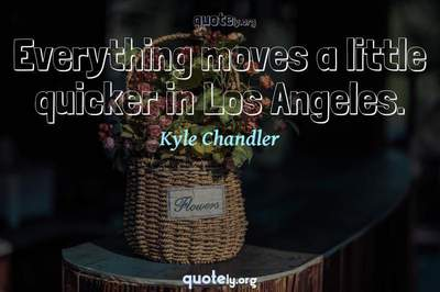 Photo Quote of Everything moves a little quicker in Los Angeles.