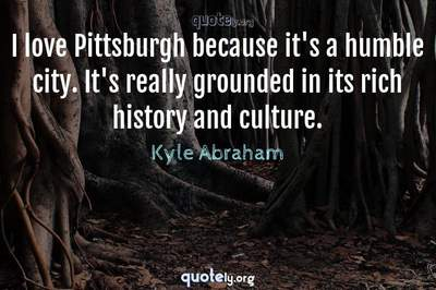 Photo Quote of I love Pittsburgh because it's a humble city. It's really grounded in its rich history and culture.
