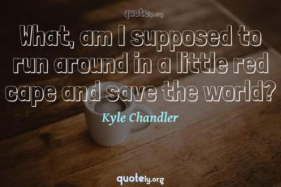 Photo Quote of What, am I supposed to run around in a little red cape and save the world?