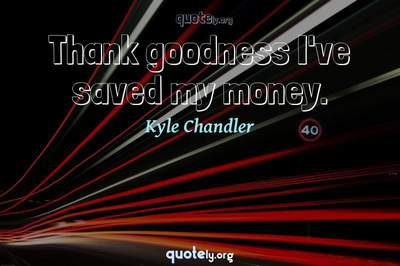 Photo Quote of Thank goodness I've saved my money.
