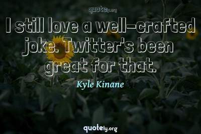Photo Quote of I still love a well-crafted joke. Twitter's been great for that.