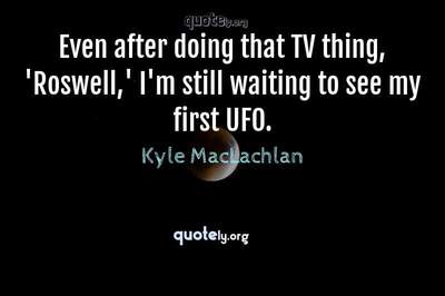 Photo Quote of Even after doing that TV thing, 'Roswell,' I'm still waiting to see my first UFO.