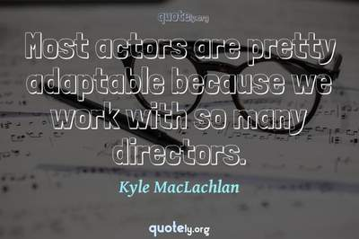 Photo Quote of Most actors are pretty adaptable because we work with so many directors.